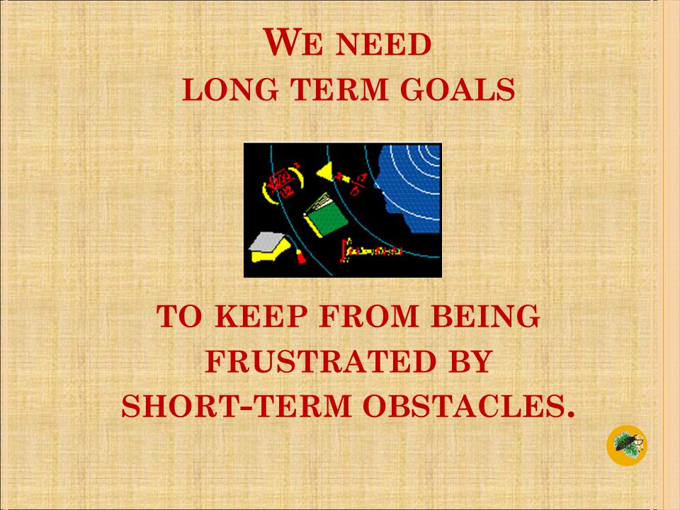 W E NEED LONG TERM GOALS TO KEEP FROM BEING FRUSTRATED BY SHORT - TERM OBSTACLES.