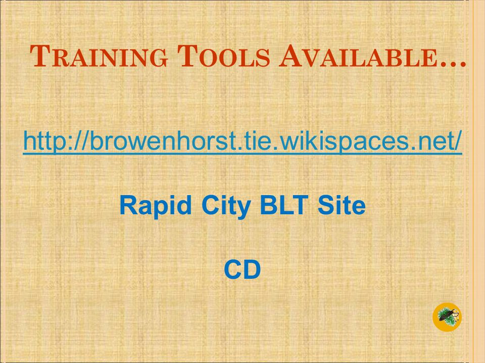 T RAINING T OOLS A VAILABLE … http://browenhorst.tie.wikispaces.net/ Rapid City BLT Site CD