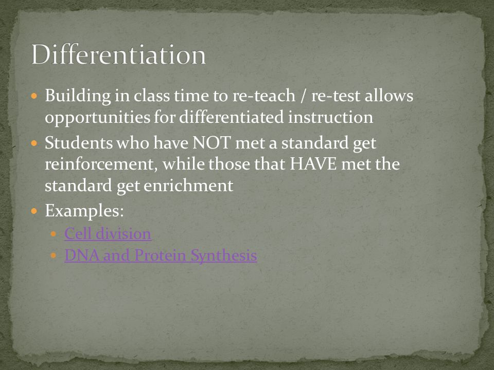 Building in class time to re-teach / re-test allows opportunities for differentiated instruction Students who have NOT met a standard get reinforcement, while those that HAVE met the standard get enrichment Examples: Cell division DNA and Protein Synthesis