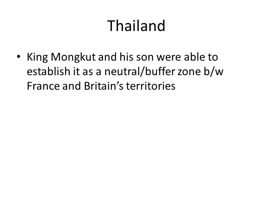 Thailand King Mongkut and his son were able to establish it as a neutral/buffer zone b/w France and Britain's territories