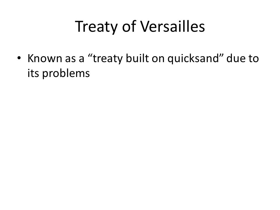 Treaty of Versailles Known as a treaty built on quicksand due to its problems