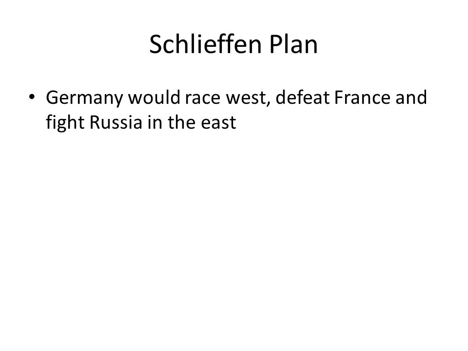 Schlieffen Plan Germany would race west, defeat France and fight Russia in the east
