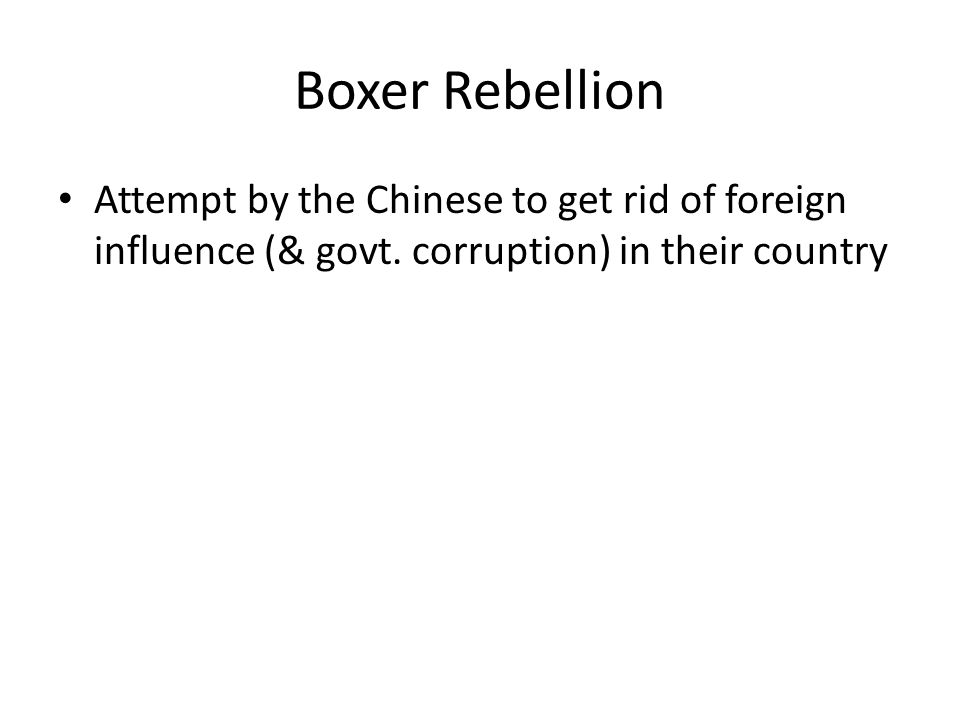Boxer Rebellion Attempt by the Chinese to get rid of foreign influence (& govt.