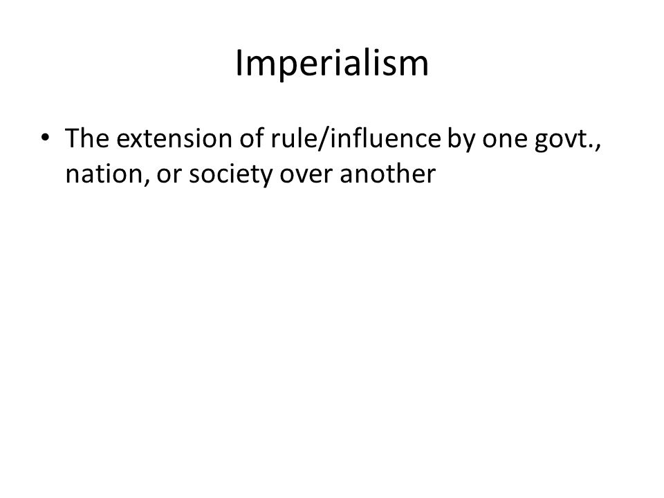 Imperialism The extension of rule/influence by one govt., nation, or society over another