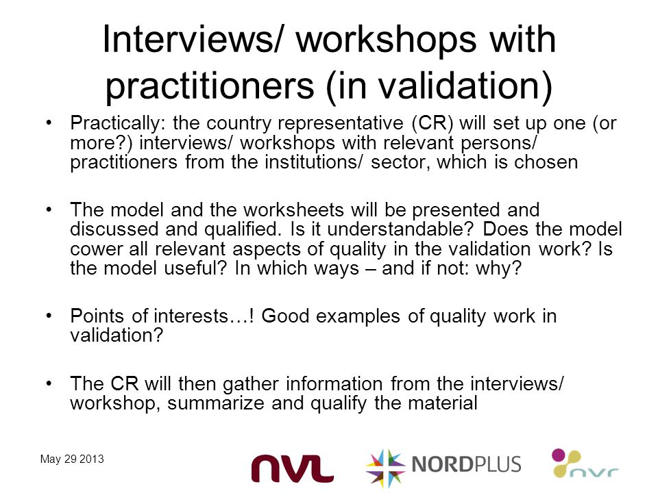 Interviews/ workshops with practitioners (in validation) Practically: the country representative (CR) will set up one (or more ) interviews/ workshops with relevant persons/ practitioners from the institutions/ sector, which is chosen The model and the worksheets will be presented and discussed and qualified.