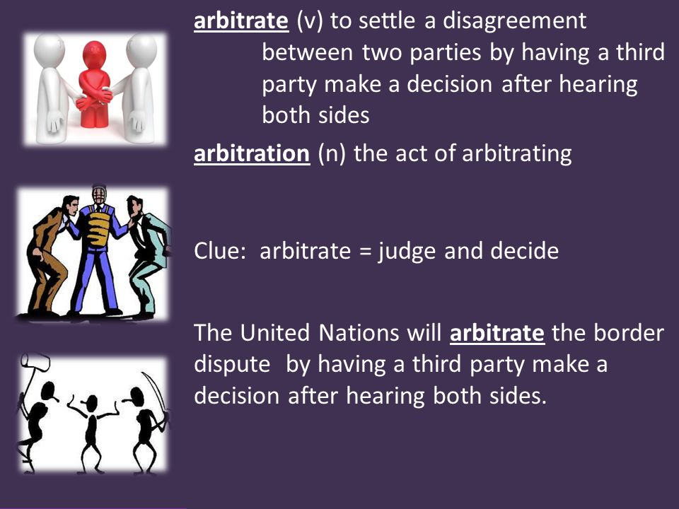 arbitrate (v) to settle a disagreement between two parties by having a third party make a decision after hearing both sides arbitration (n) the act of arbitrating Clue: arbitrate = judge and decide The United Nations will arbitrate the border dispute by having a third party make a decision after hearing both sides.