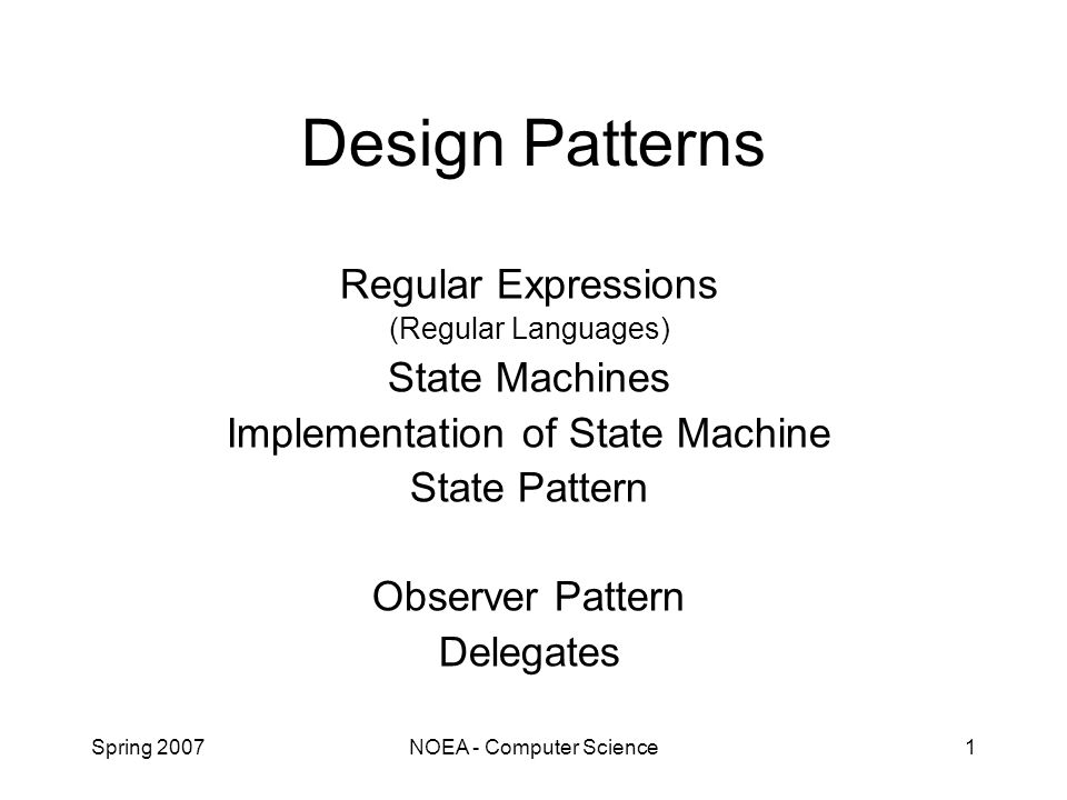 Spring 2007NOEA - Computer Science1 Design Patterns Regular Expressions (Regular Languages) State Machines Implementation of State Machine State Pattern Observer Pattern Delegates