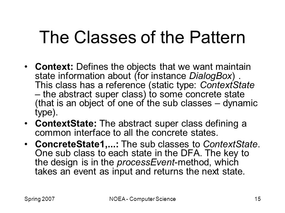 Spring 2007NOEA - Computer Science15 The Classes of the Pattern Context: Defines the objects that we want maintain state information about (for instance DialogBox).