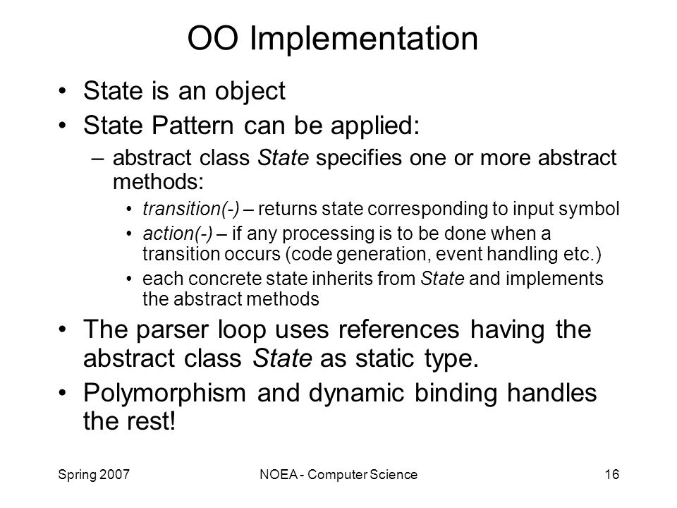 Spring 2007NOEA - Computer Science16 OO Implementation State is an object State Pattern can be applied: –abstract class State specifies one or more abstract methods: transition(-) – returns state corresponding to input symbol action(-) – if any processing is to be done when a transition occurs (code generation, event handling etc.) each concrete state inherits from State and implements the abstract methods The parser loop uses references having the abstract class State as static type.
