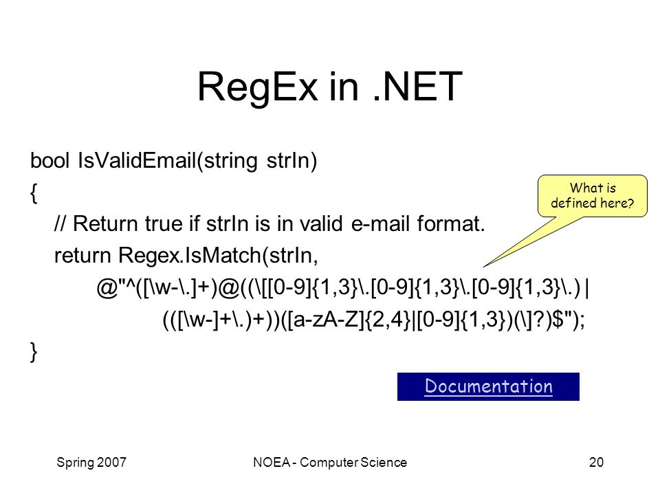 Spring 2007NOEA - Computer Science20 RegEx in.NET bool IsValidEmail(string strIn) { // Return true if strIn is in valid e-mail format.