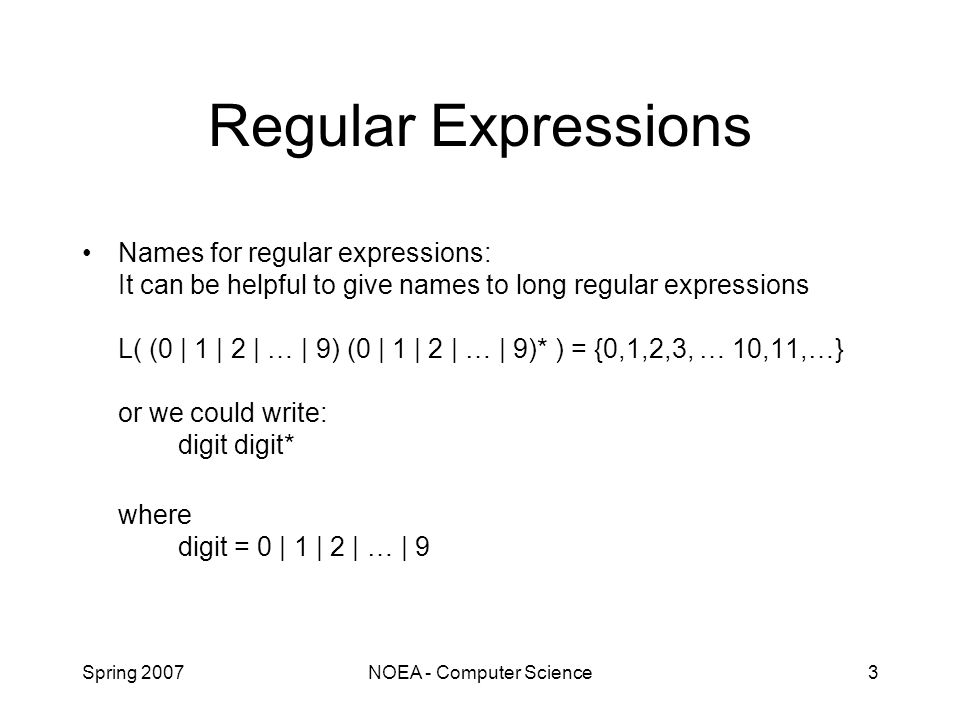 Spring 2007NOEA - Computer Science3 Regular Expressions Names for regular expressions: It can be helpful to give names to long regular expressions L( (0 | 1 | 2 | … | 9) (0 | 1 | 2 | … | 9)* ) = {0,1,2,3, … 10,11,…} or we could write: digit digit* where digit = 0 | 1 | 2 | … | 9