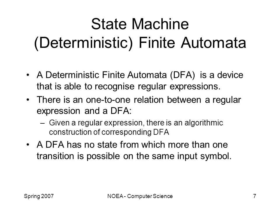 Spring 2007NOEA - Computer Science7 State Machine (Deterministic) Finite Automata A Deterministic Finite Automata (DFA) is a device that is able to recognise regular expressions.