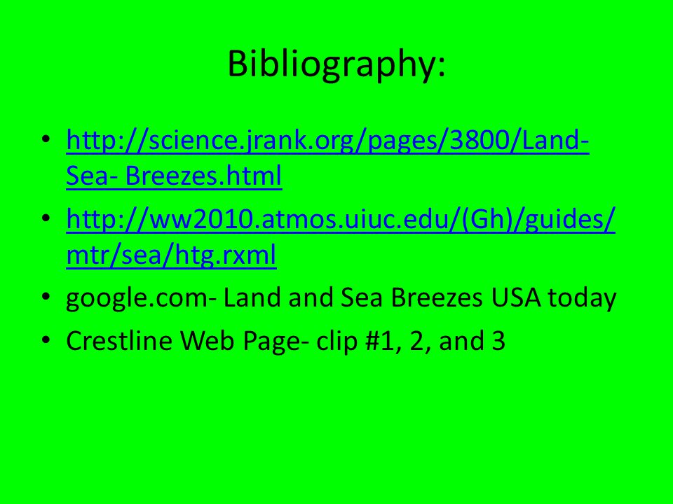 Bibliography: http://science.jrank.org/pages/3800/Land- Sea- Breezes.html http://science.jrank.org/pages/3800/Land- Sea- Breezes.html http://ww2010.atmos.uiuc.edu/(Gh)/guides/ mtr/sea/htg.rxml http://ww2010.atmos.uiuc.edu/(Gh)/guides/ mtr/sea/htg.rxml google.com- Land and Sea Breezes USA today Crestline Web Page- clip #1, 2, and 3