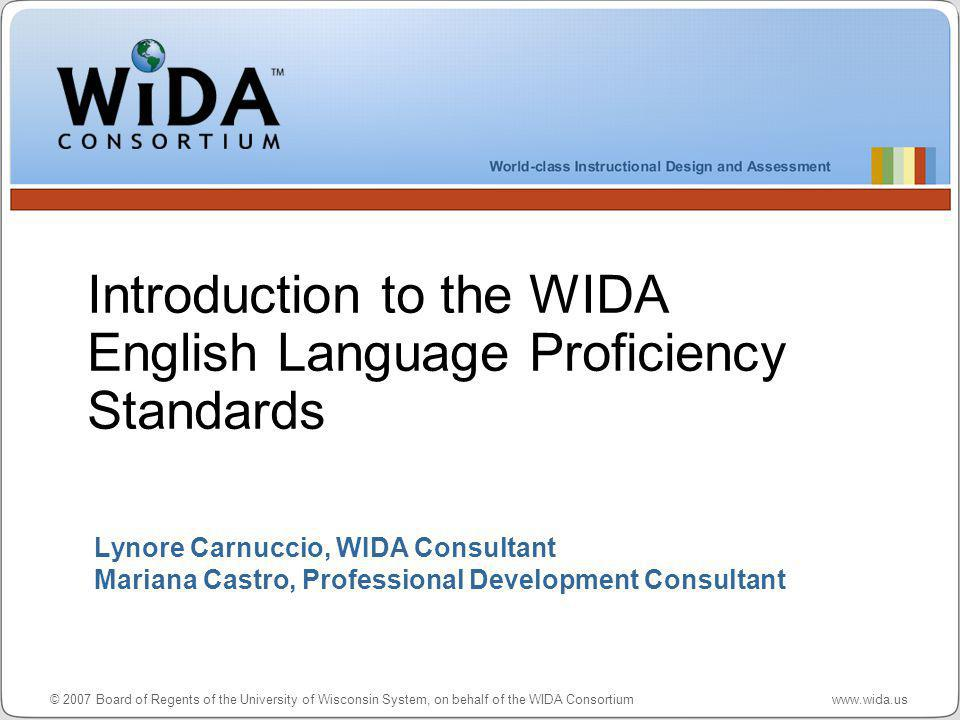© 2007 Board of Regents of the University of Wisconsin System, on behalf of the WIDA Consortium www.wida.us Lynore Carnuccio, WIDA Consultant Mariana Castro, Professional Development Consultant Introduction to the WIDA English Language Proficiency Standards