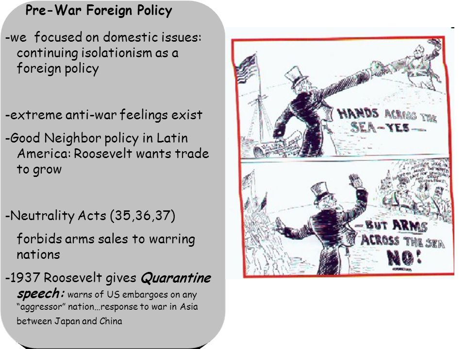 Pre-War Foreign Policy -we focused on domestic issues: continuing isolationism as a foreign policy -extreme anti-war feelings exist -Good Neighbor policy in Latin America: Roosevelt wants trade to grow -Neutrality Acts (35,36,37) forbids arms sales to warring nations -1937 Roosevelt gives Quarantine speech: warns of US embargoes on any aggressor nation…response to war in Asia between Japan and China