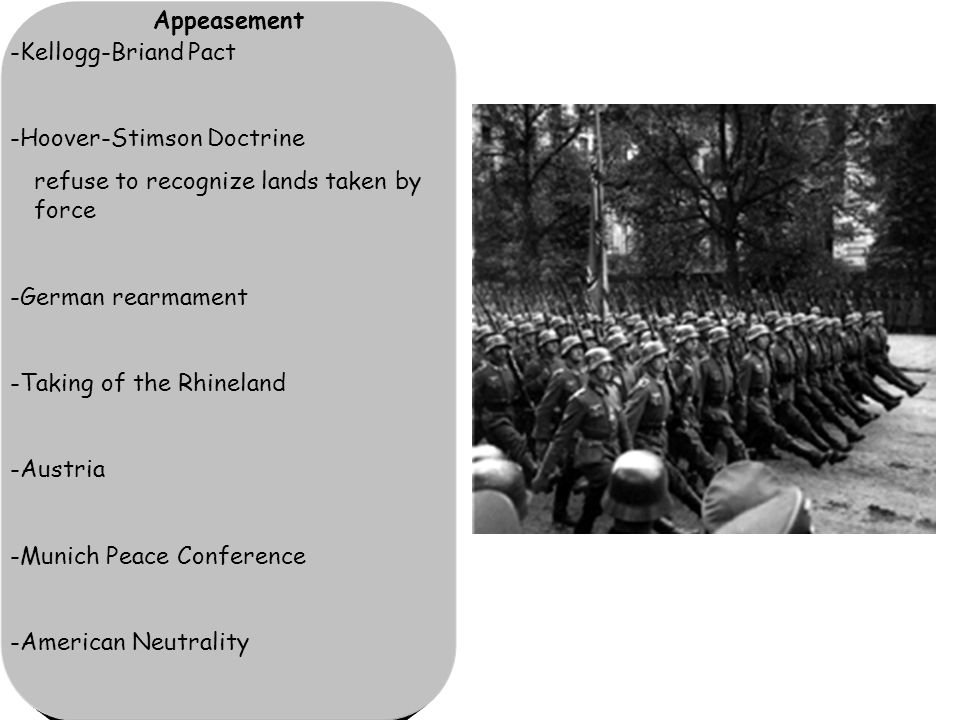 Appeasement -Kellogg-Briand Pact -Hoover-Stimson Doctrine refuse to recognize lands taken by force -German rearmament -Taking of the Rhineland -Austria -Munich Peace Conference -American Neutrality