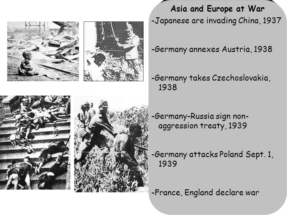 Asia and Europe at War -Japanese are invading China, 1937 -Germany annexes Austria, 1938 -Germany takes Czechoslovakia, 1938 -Germany-Russia sign non- aggression treaty, 1939 -Germany attacks Poland Sept.