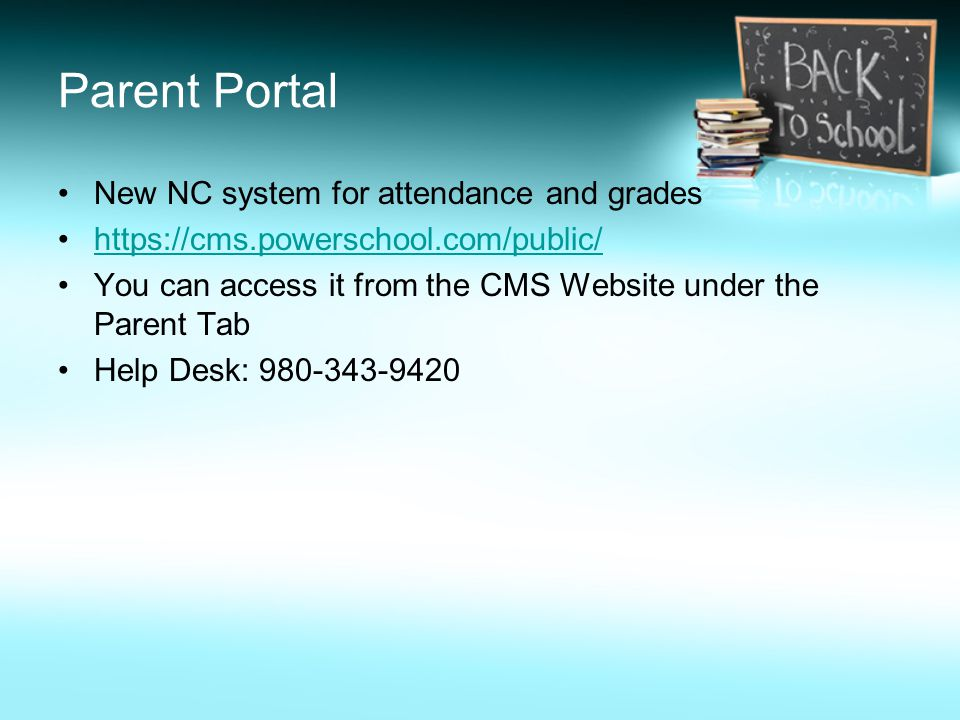 Parent Portal New NC system for attendance and grades https://cms.powerschool.com/public/ You can access it from the CMS Website under the Parent Tab Help Desk: 980-343-9420