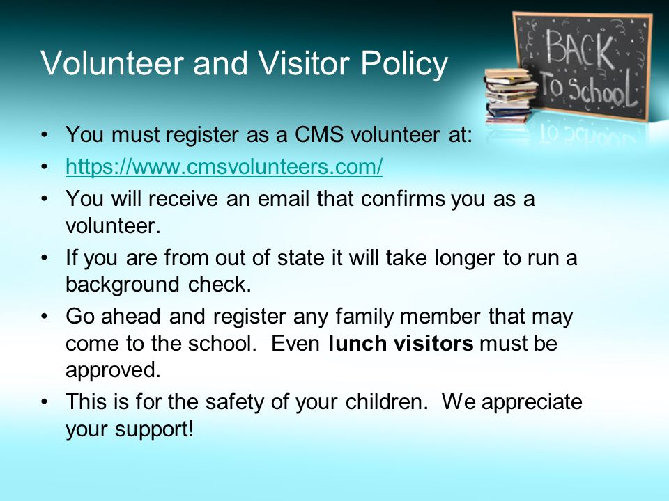Volunteer and Visitor Policy You must register as a CMS volunteer at: https://www.cmsvolunteers.com/ You will receive an email that confirms you as a volunteer.