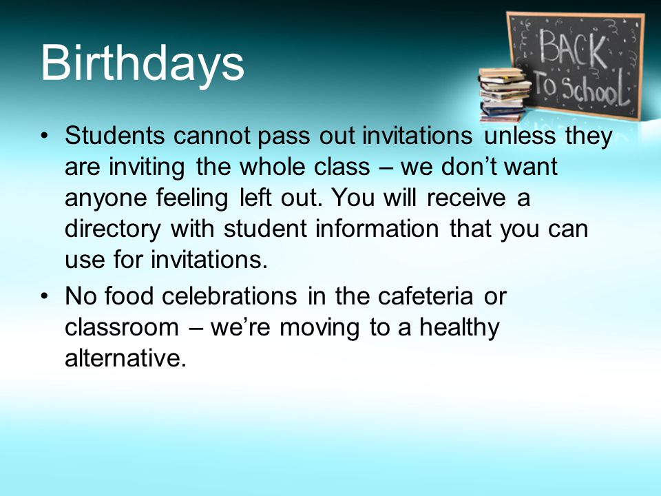 Birthdays Students cannot pass out invitations unless they are inviting the whole class – we don't want anyone feeling left out.