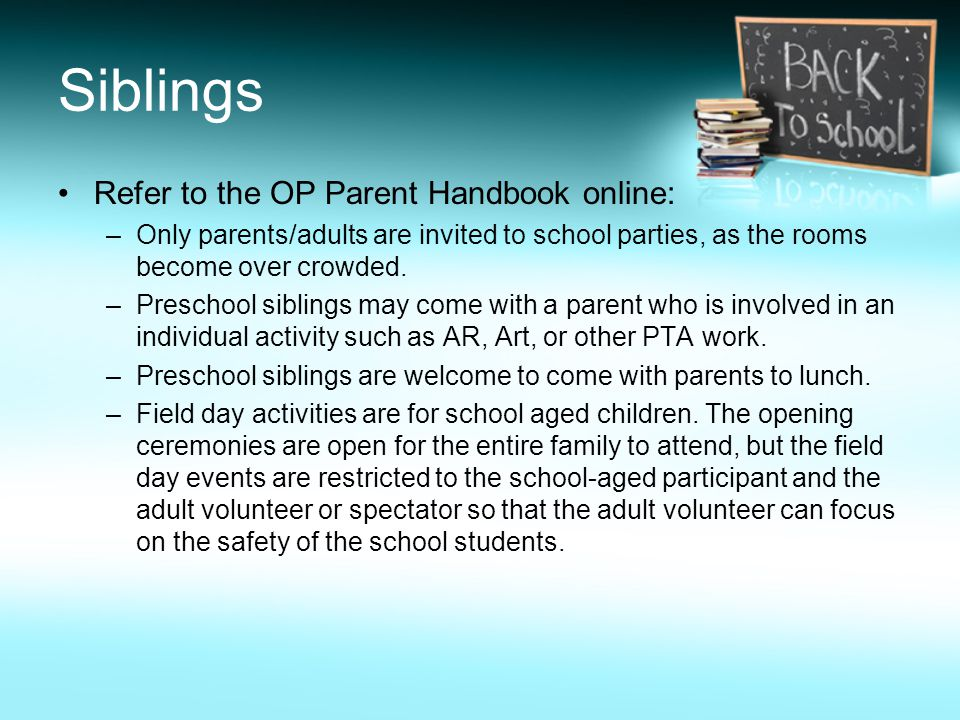 Siblings Refer to the OP Parent Handbook online: –Only parents/adults are invited to school parties, as the rooms become over crowded.
