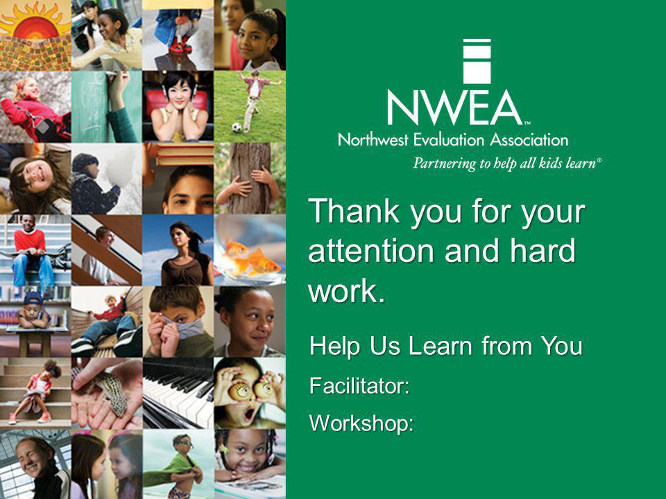 Thank you for your attention and hard work. Help Us Learn from You Facilitator:Workshop: