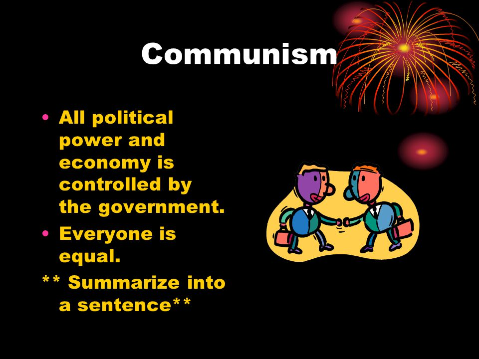 Communism All political power and economy is controlled by the government.