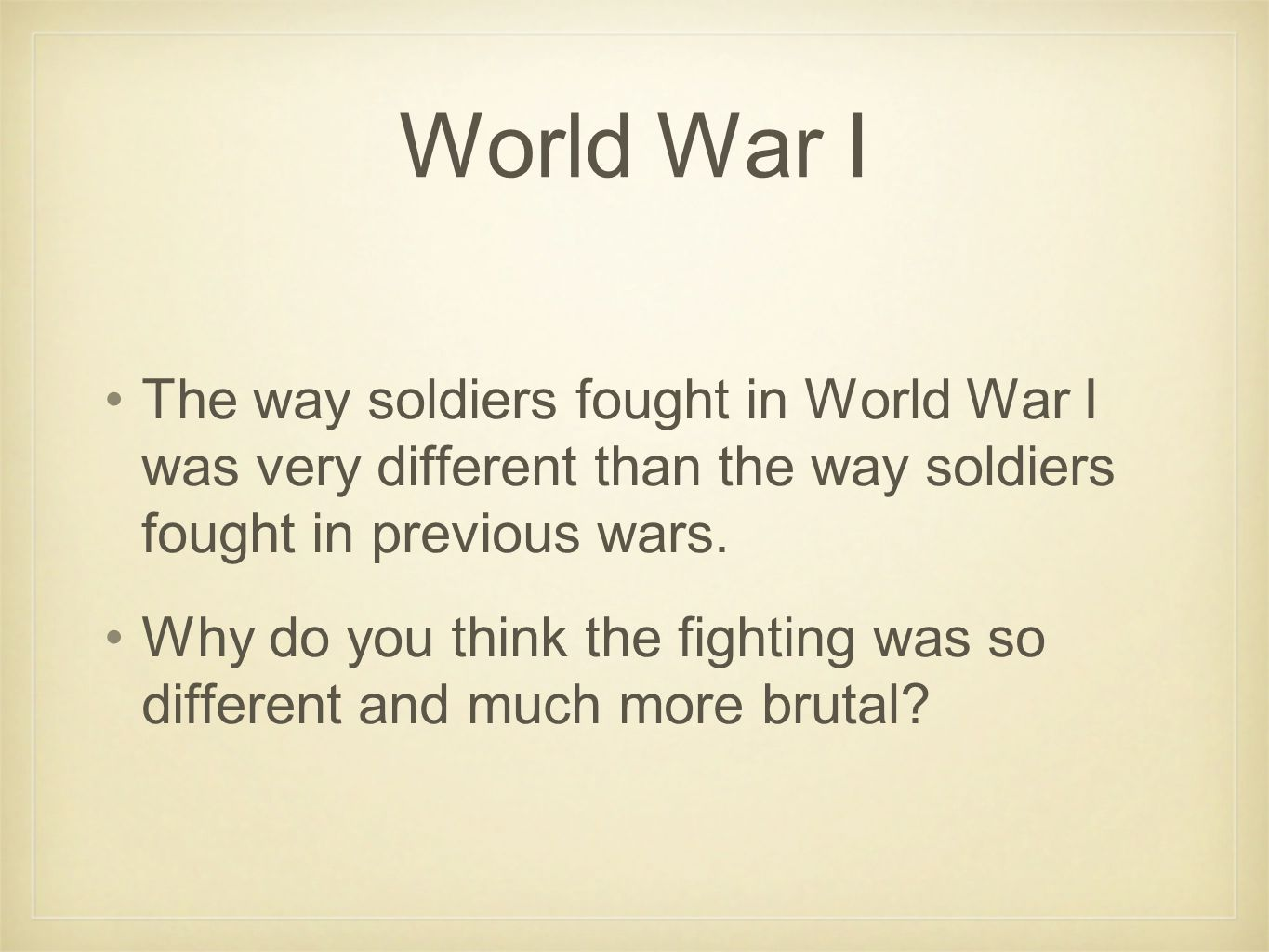 World War I The way soldiers fought in World War I was very different than the way soldiers fought in previous wars.
