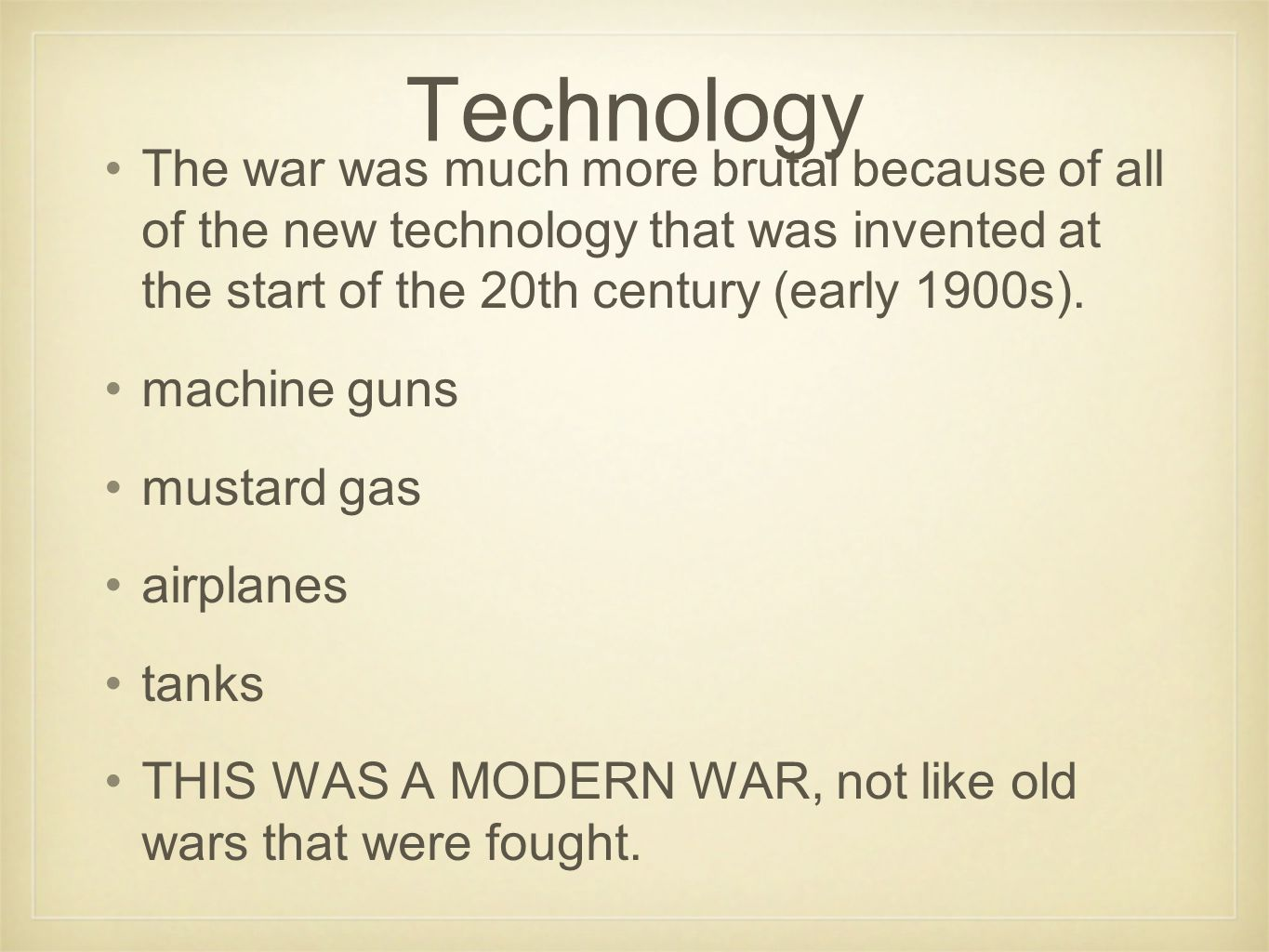 Technology The war was much more brutal because of all of the new technology that was invented at the start of the 20th century (early 1900s).