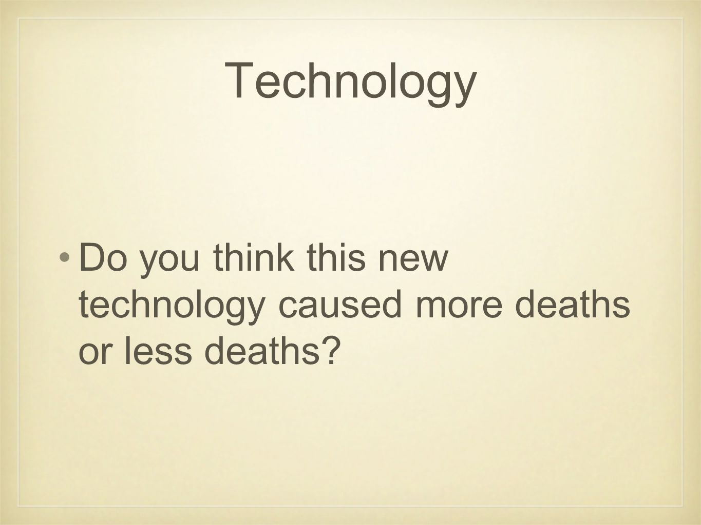Do you think this new technology caused more deaths or less deaths
