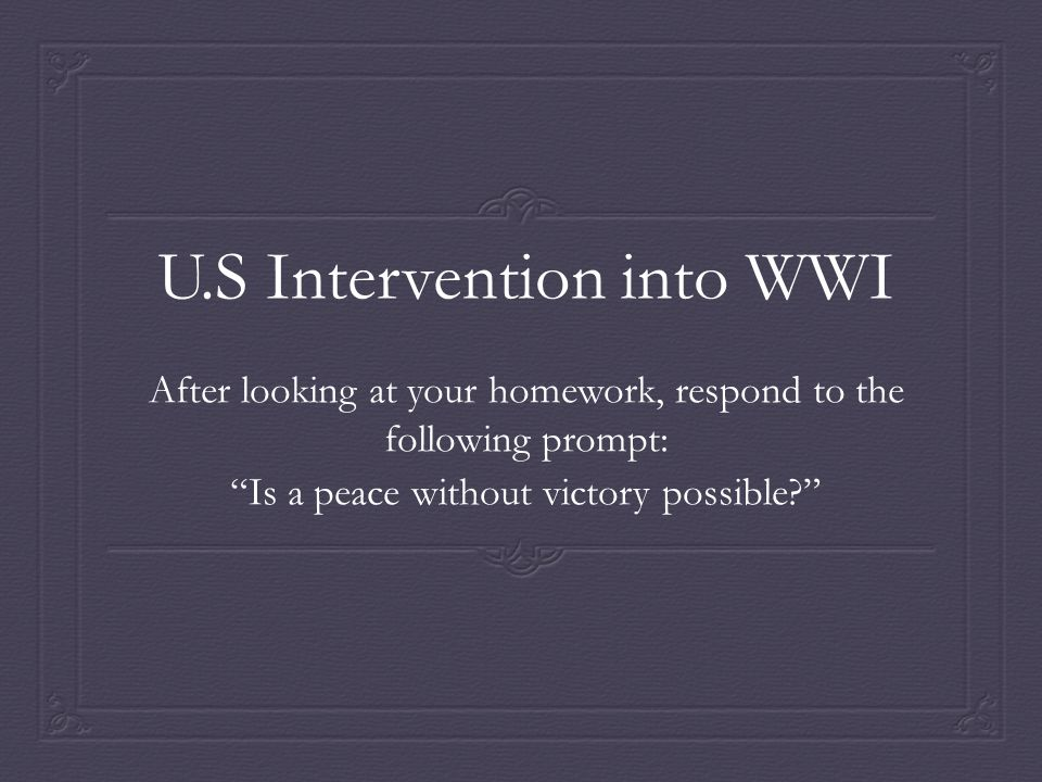 U.S Intervention into WWI After looking at your homework, respond to the following prompt: Is a peace without victory possible