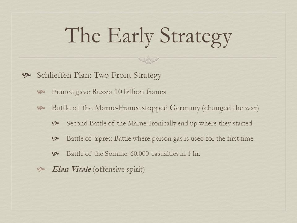 The Early Strategy  Schlieffen Plan: Two Front Strategy  France gave Russia 10 billion francs  Battle of the Marne-France stopped Germany (changed the war)  Second Battle of the Marne-Ironically end up where they started  Battle of Ypres: Battle where poison gas is used for the first time  Battle of the Somme: 60,000 casualties in 1 hr.
