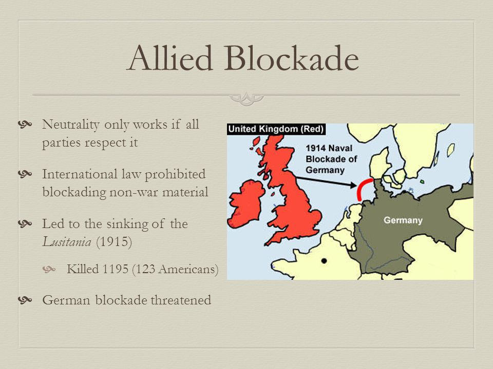 Allied Blockade  Neutrality only works if all parties respect it  International law prohibited blockading non-war material  Led to the sinking of the Lusitania (1915)  Killed 1195 (123 Americans)  German blockade threatened