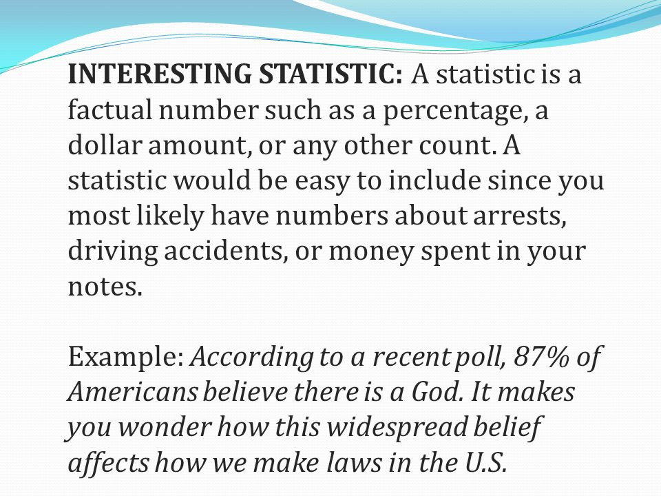 INTERESTING STATISTIC: A statistic is a factual number such as a percentage, a dollar amount, or any other count.