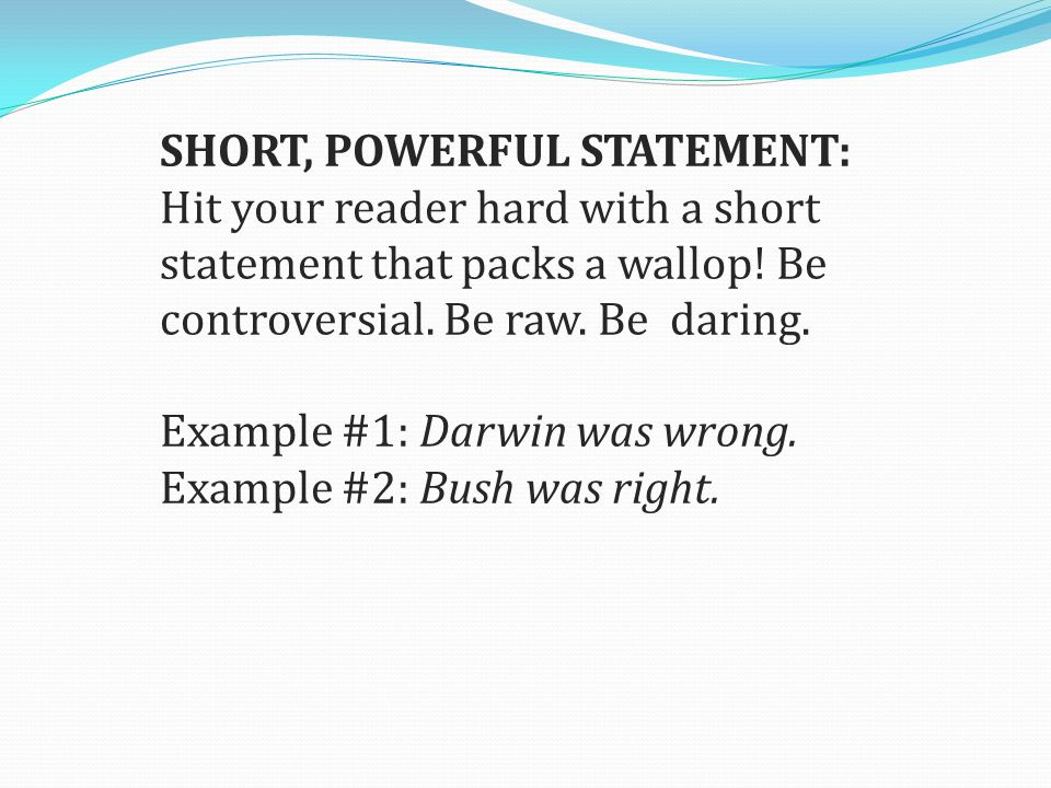 SHORT, POWERFUL STATEMENT: Hit your reader hard with a short statement that packs a wallop.