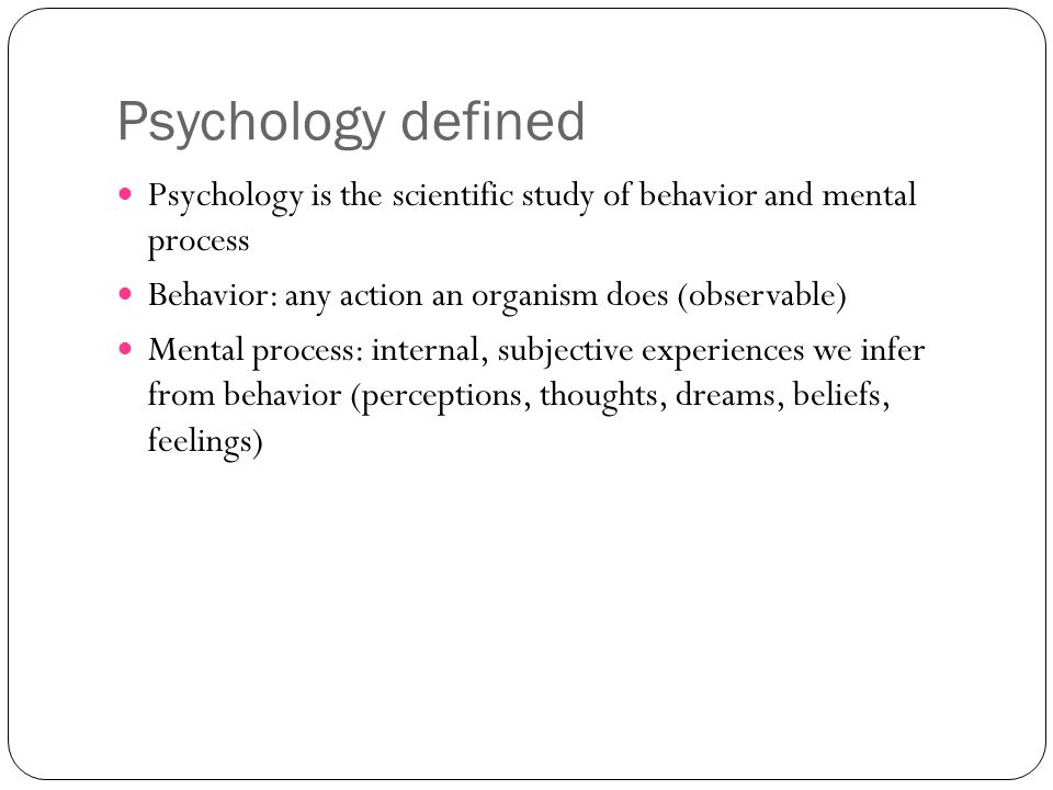 Psychology defined Psychology is the scientific study of behavior and mental process Behavior: any action an organism does (observable) Mental process: internal, subjective experiences we infer from behavior (perceptions, thoughts, dreams, beliefs, feelings)