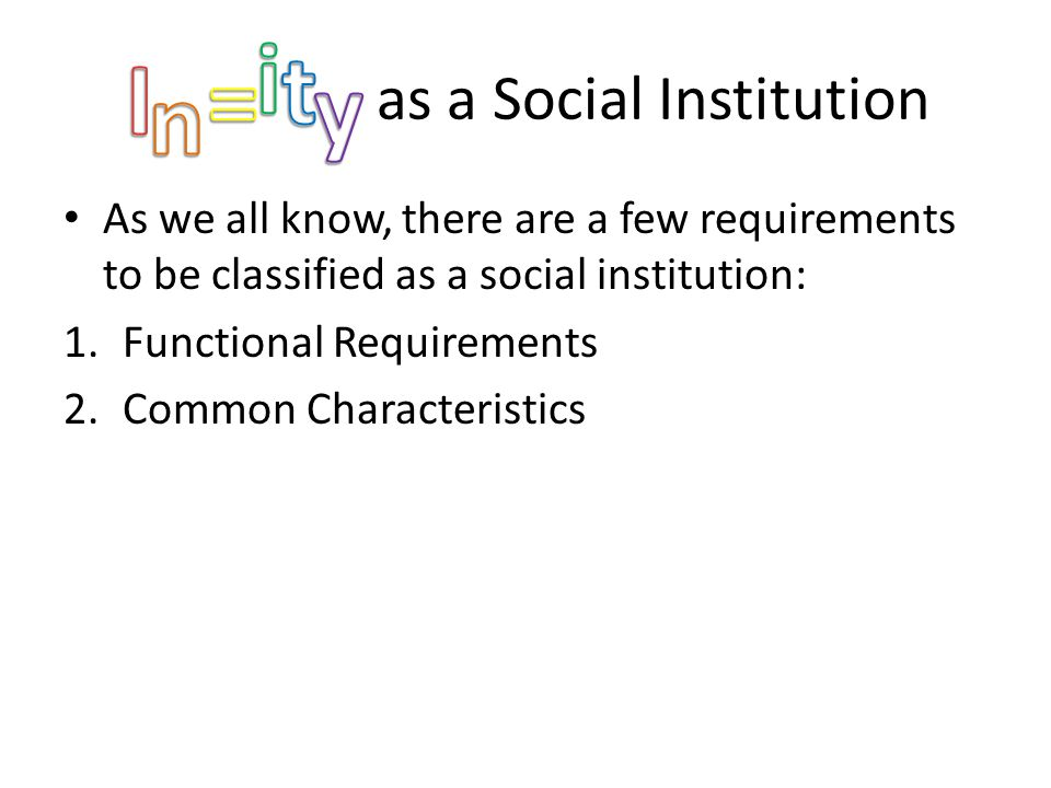 Jkhsdfjkh as a Social Institution As we all know, there are a few requirements to be classified as a social institution: 1.Functional Requirements 2.Common Characteristics