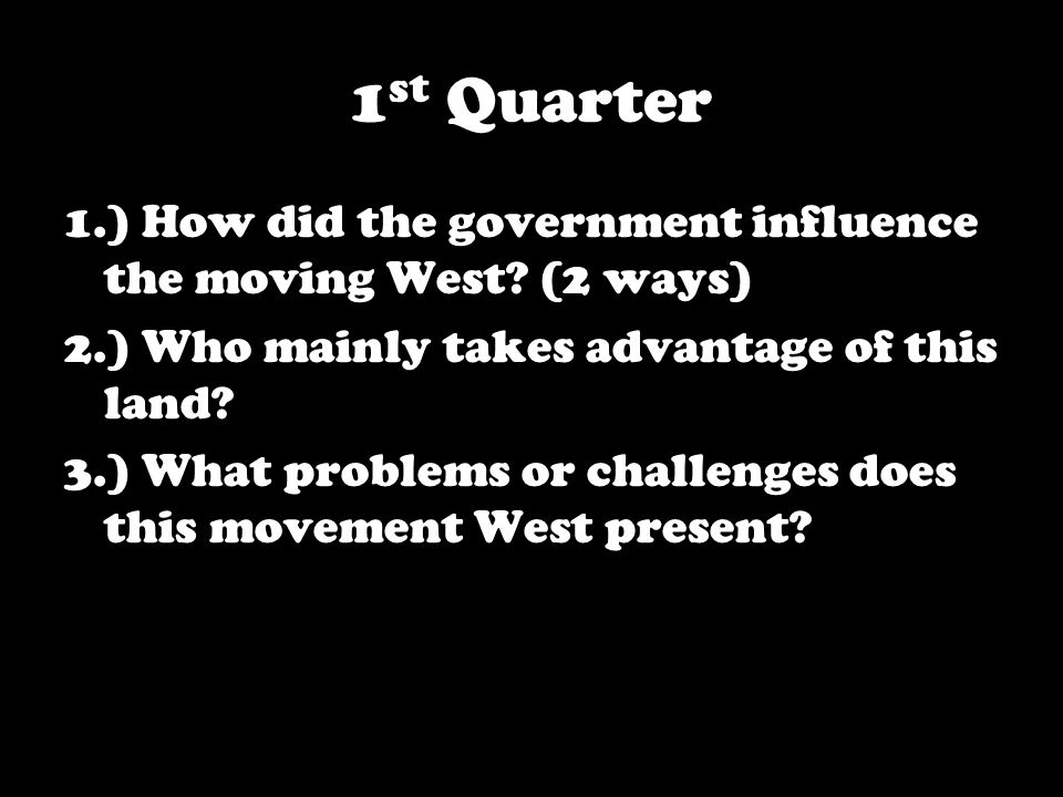 1 st Quarter 1.) How did the government influence the moving West.