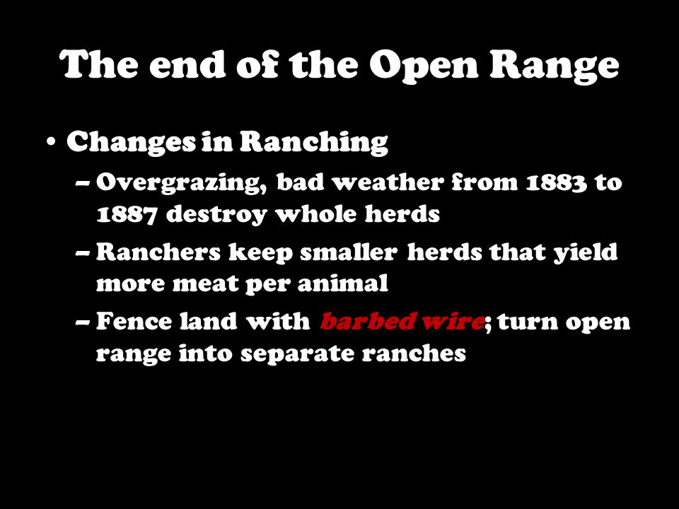 The end of the Open Range Changes in Ranching –Overgrazing, bad weather from 1883 to 1887 destroy whole herds –Ranchers keep smaller herds that yield more meat per animal –Fence land with barbed wire; turn open range into separate ranches
