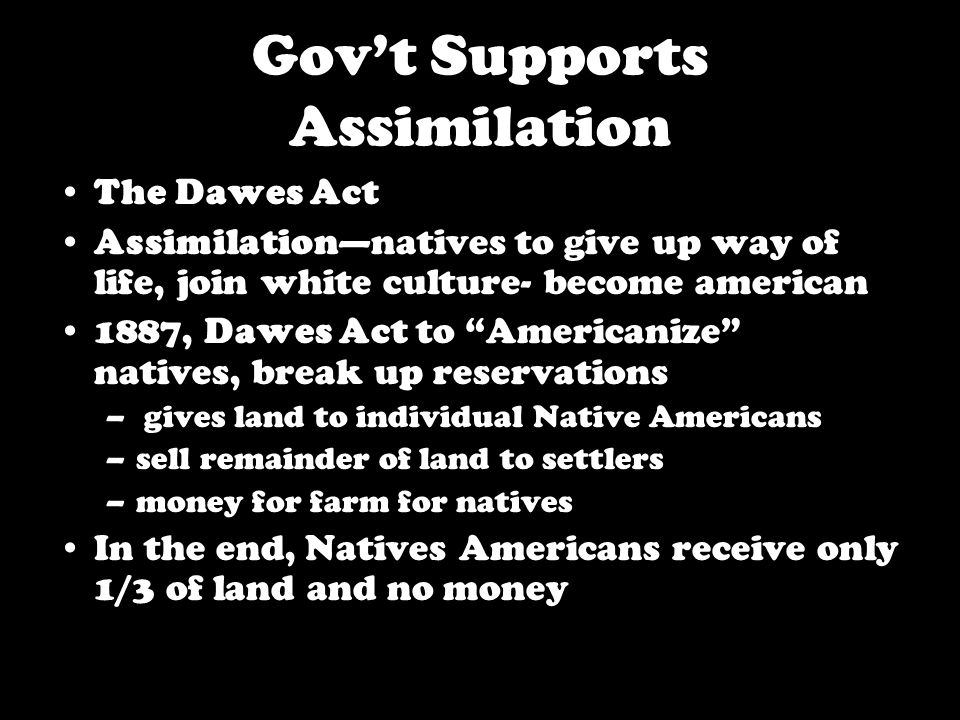 Gov't Supports Assimilation The Dawes Act Assimilation—natives to give up way of life, join white culture- become american 1887, Dawes Act to Americanize natives, break up reservations – gives land to individual Native Americans –sell remainder of land to settlers –money for farm for natives In the end, Natives Americans receive only 1/3 of land and no money
