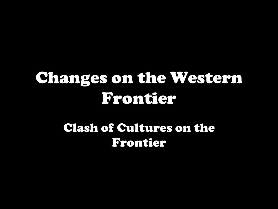 Changes on the Western Frontier Clash of Cultures on the Frontier