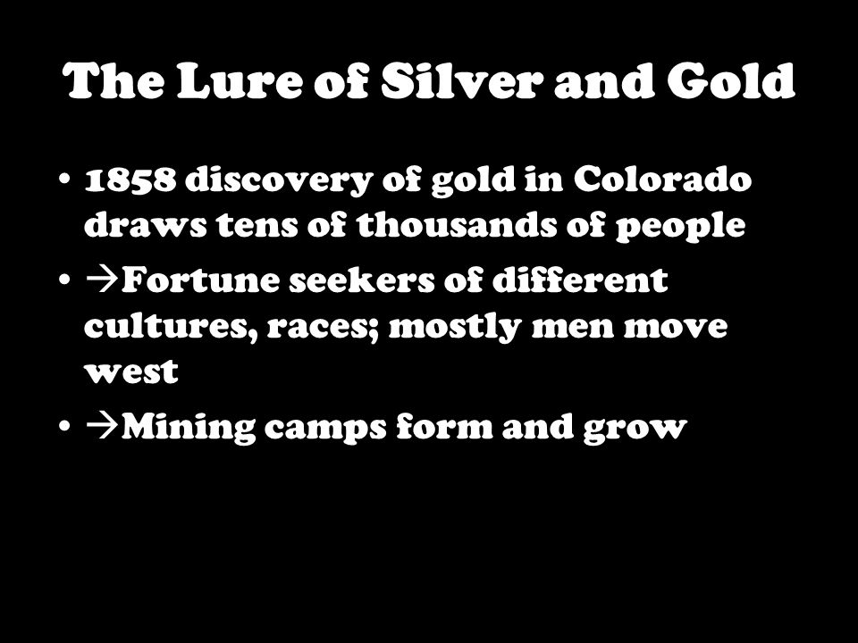 The Lure of Silver and Gold 1858 discovery of gold in Colorado draws tens of thousands of people  Fortune seekers of different cultures, races; mostly men move west  Mining camps form and grow