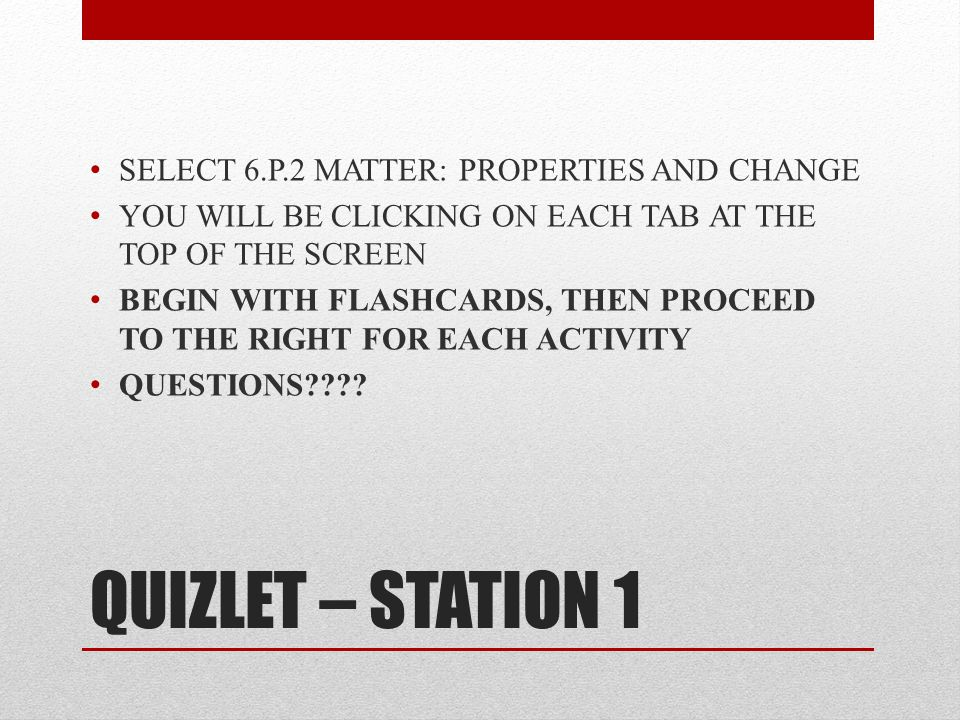 QUIZLET – STATION 1 SELECT 6.P.2 MATTER: PROPERTIES AND CHANGE YOU WILL BE CLICKING ON EACH TAB AT THE TOP OF THE SCREEN BEGIN WITH FLASHCARDS, THEN PROCEED TO THE RIGHT FOR EACH ACTIVITY QUESTIONS