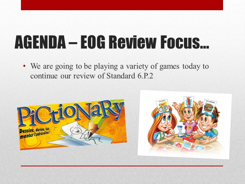 AGENDA – EOG Review Focus… We are going to be playing a variety of games today to continue our review of Standard 6.P.2
