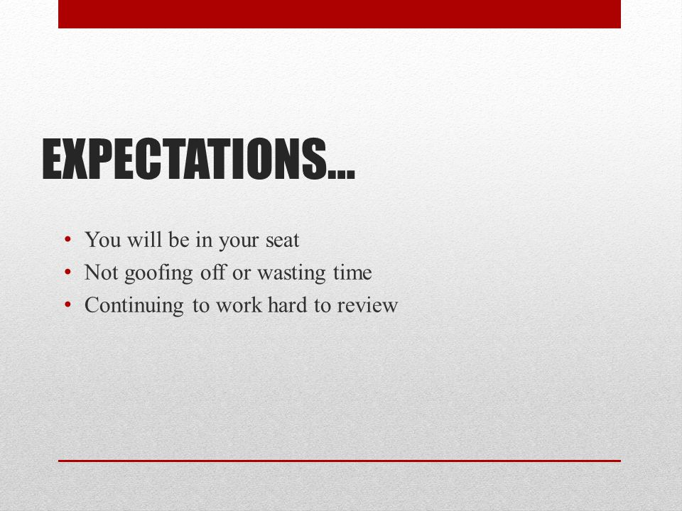 EXPECTATIONS… You will be in your seat Not goofing off or wasting time Continuing to work hard to review