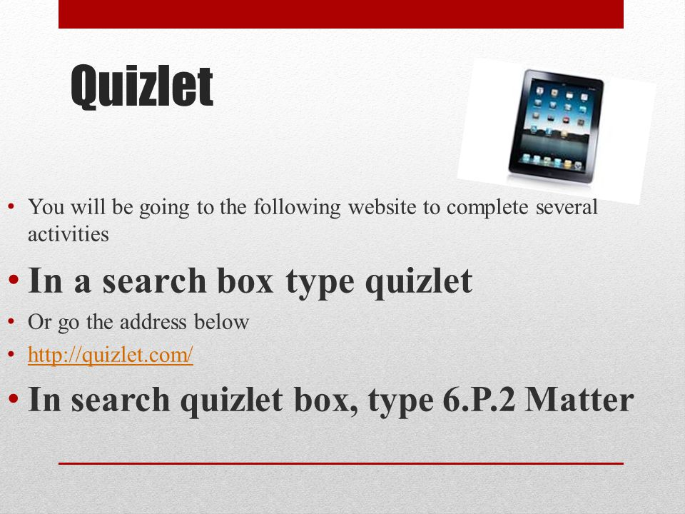 Quizlet You will be going to the following website to complete several activities In a search box type quizlet Or go the address below http://quizlet.com/ In search quizlet box, type 6.P.2 Matter