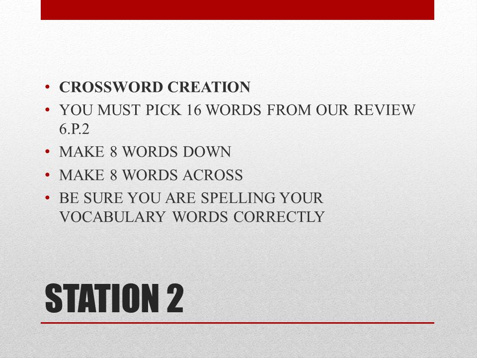 STATION 2 CROSSWORD CREATION YOU MUST PICK 16 WORDS FROM OUR REVIEW 6.P.2 MAKE 8 WORDS DOWN MAKE 8 WORDS ACROSS BE SURE YOU ARE SPELLING YOUR VOCABULARY WORDS CORRECTLY