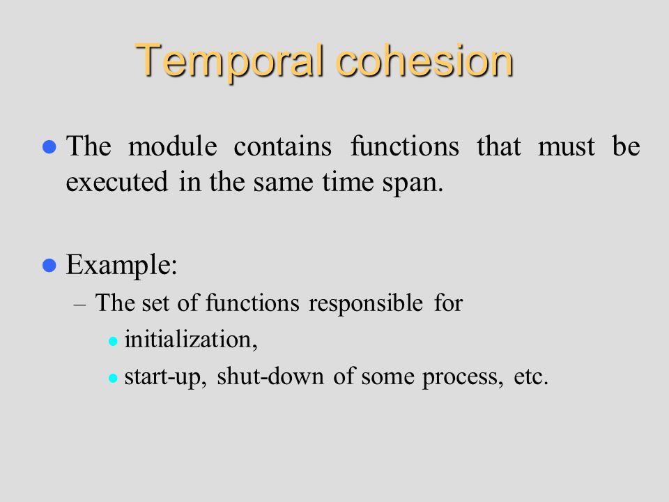 Temporal cohesion The module contains functions that must be executed in the same time span.