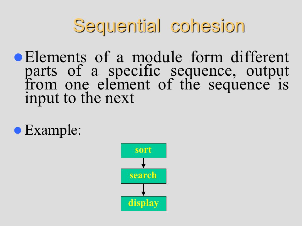 Sequential cohesion Elements of a module form different parts of a specific sequence, output from one element of the sequence is input to the next Example: sort search display
