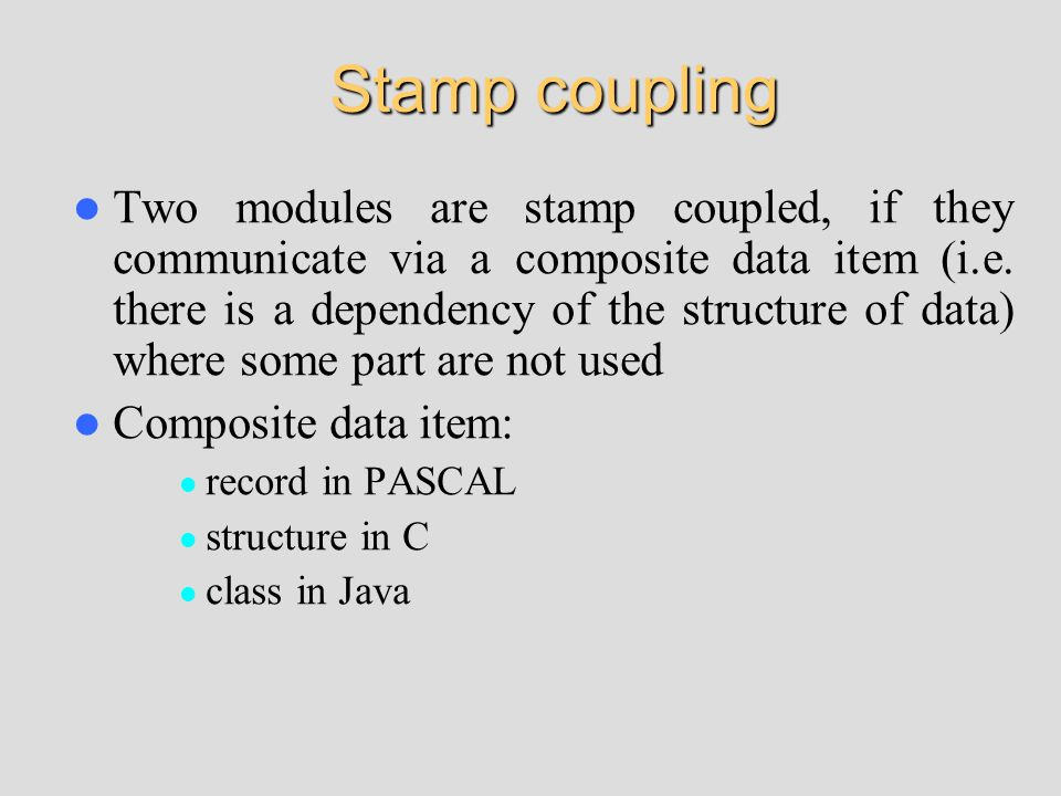 Stamp coupling Two modules are stamp coupled, if they communicate via a composite data item (i.e.